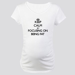 Keep Calm by focusing on Being F Maternity T-Shirt